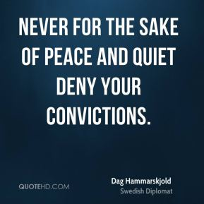 Dag Hammarskjold - Never for the sake of peace and quiet deny your convictions.
