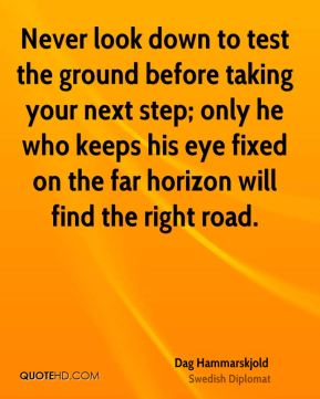 Dag Hammarskjold - Never look down to test the ground before taking your next step; only he who keeps his eye fixed on the far horizon will find the right road.