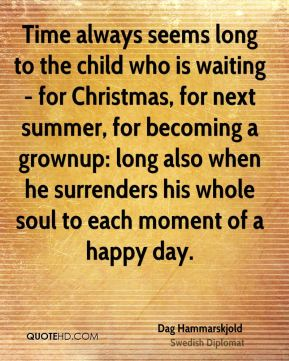 Time always seems long to the child who is waiting - for Christmas, for next summer, for becoming a grownup: long also when he surrenders his whole soul to each moment of a happy day.