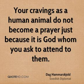 Your cravings as a human animal do not become a prayer just because it is God whom you ask to attend to them.