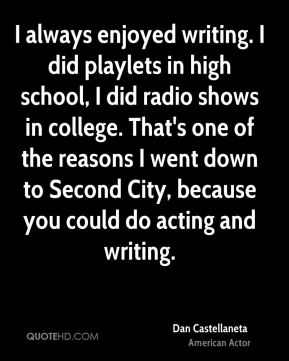 I always enjoyed writing. I did playlets in high school, I did radio shows in college. That's one of the reasons I went down to Second City, because you could do acting and writing.