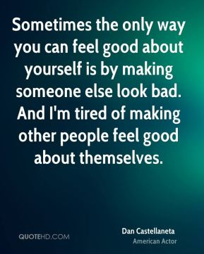 Sometimes the only way you can feel good about yourself is by making someone else look bad. And I'm tired of making other people feel good about themselves.