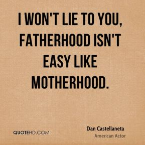 Dan Castellaneta - I won't lie to you, fatherhood isn't easy like motherhood.