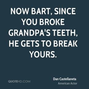 Dan Castellaneta - Now Bart, since you broke Grandpa's teeth, he gets to break yours.