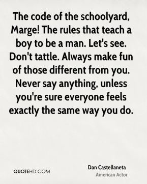 Dan Castellaneta - The code of the schoolyard, Marge! The rules that teach a boy to be a man. Let's see. Don't tattle. Always make fun of those different from you. Never say anything, unless you're sure everyone feels exactly the same way you do.