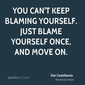Dan Castellaneta - You can't keep blaming yourself. Just blame yourself once, and move on.