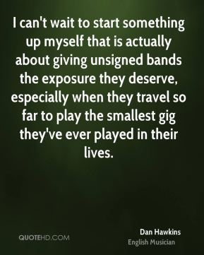 Dan Hawkins - I can't wait to start something up myself that is actually about giving unsigned bands the exposure they deserve, especially when they travel so far to play the smallest gig they've ever played in their lives.