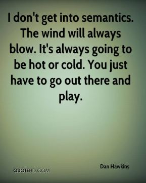 Dan Hawkins - I don't get into semantics. The wind will always blow. It's always going to be hot or cold. You just have to go out there and play.