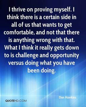 Dan Hawkins - I thrive on proving myself. I think there is a certain side in all of us that wants to get comfortable, and not that there is anything wrong with that. What I think it really gets down to is challenge and opportunity versus doing what you have been doing.