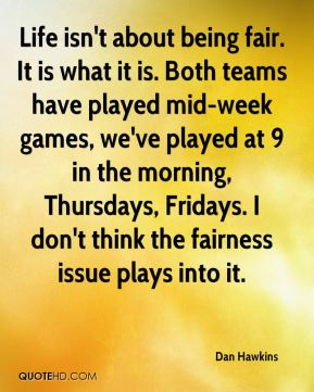 Dan Hawkins - Life isn't about being fair. It is what it is. Both teams have played mid-week games, we've played at 9 in the morning, Thursdays, Fridays. I don't think the fairness issue plays into it.
