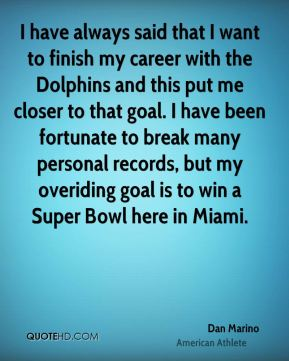 Dan Marino - I have always said that I want to finish my career with the Dolphins and this put me closer to that goal. I have been fortunate to break many personal records, but my overiding goal is to win a Super Bowl here in Miami.