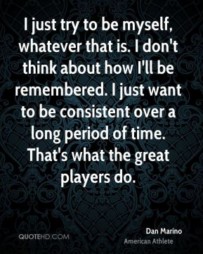 Dan Marino - I just try to be myself, whatever that is. I don't think about how I'll be remembered. I just want to be consistent over a long period of time. That's what the great players do.
