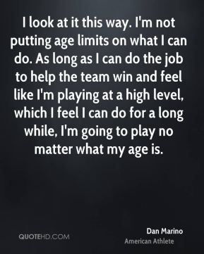 I look at it this way. I'm not putting age limits on what I can do. As long as I can do the job to help the team win and feel like I'm playing at a high level, which I feel I can do for a long while, I'm going to play no matter what my age is.