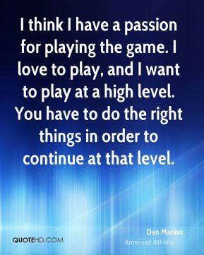 I think I have a passion for playing the game. I love to play, and I want to play at a high level. You have to do the right things in order to continue at that level.