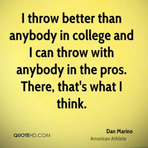 I throw better than anybody in college and I can throw with anybody in the pros. There, that's what I think.