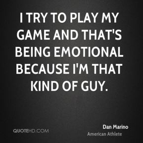 I try to play my game and that's being emotional because I'm that kind of guy.