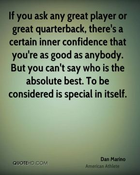 Dan Marino - If you ask any great player or great quarterback, there's a certain inner confidence that you're as good as anybody. But you can't say who is the absolute best. To be considered is special in itself.