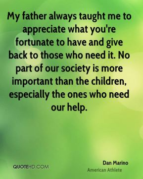 My father always taught me to appreciate what you're fortunate to have and give back to those who need it. No part of our society is more important than the children, especially the ones who need our help.