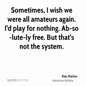 Sometimes, I wish we were all amateurs again. I'd play for nothing. Ab-so-lute-ly free. But that's not the system.
