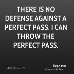 Dan Marino - There is no defense against a perfect pass. I can throw the perfect pass.