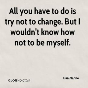 All you have to do is try not to change. But I wouldn't know how not to be myself.