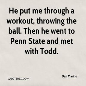 Dan Marino - He put me through a workout, throwing the ball. Then he went to Penn State and met with Todd.