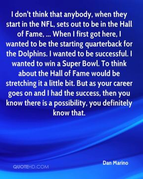 Dan Marino - I don't think that anybody, when they start in the NFL, sets out to be in the Hall of Fame, ... When I first got here, I wanted to be the starting quarterback for the Dolphins. I wanted to be successful. I wanted to win a Super Bowl. To think about the Hall of Fame would be stretching it a little bit. But as your career goes on and I had the success, then you know there is a possibility, you definitely know that.