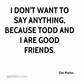 I don't want to say anything, because Todd and I are good friends.