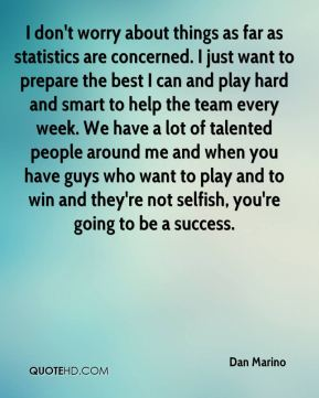 I don't worry about things as far as statistics are concerned. I just want to prepare the best I can and play hard and smart to help the team every week. We have a lot of talented people around me and when you have guys who want to play and to win and they're not selfish, you're going to be a success.