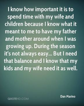 I know how important it is to spend time with my wife and children because I know what it meant to me to have my father and mother around when I was growing up. During the season it's not always easy... But I need that balance and I know that my kids and my wife need it as well.
