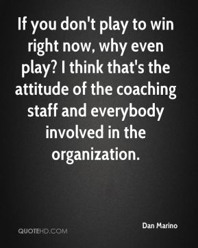 If you don't play to win right now, why even play? I think that's the attitude of the coaching staff and everybody involved in the organization.