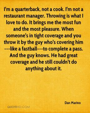 I'm a quarterback, not a cook. I'm not a restaurant manager. Throwing is what I love to do. It brings me the most fun and the most pleasure. When someone's in tight coverage and you throw it by the guy who's covering him---like a fastball---to complete a pass. And the guy knows. He had great coverage and he still couldn't do anything about it.