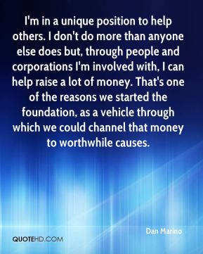 I'm in a unique position to help others. I don't do more than anyone else does but, through people and corporations I'm involved with, I can help raise a lot of money. That's one of the reasons we started the foundation, as a vehicle through which we could channel that money to worthwhile causes.