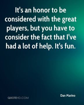 Dan Marino - It's an honor to be considered with the great players, but you have to consider the fact that I've had a lot of help. It's fun.