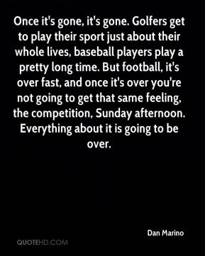 Once it's gone, it's gone. Golfers get to play their sport just about their whole lives, baseball players play a pretty long time. But football, it's over fast, and once it's over you're not going to get that same feeling, the competition, Sunday afternoon. Everything about it is going to be over.