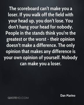 Dan Marino - The scoreboard can't make you a loser. If you walk off the field with your head up, you don't lose. You don't hang your head for nobody. People in the stands think you're the greatest or the worst - their opinion doesn't make a difference. The only opinion that makes any difference is your own opinion of yourself. Nobody can make you a loser.