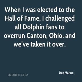 Dan Marino - When I was elected to the Hall of Fame, I challenged all Dolphin fans to overrun Canton, Ohio, and we've taken it over.