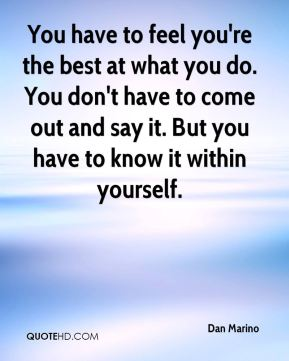 You have to feel you're the best at what you do. You don't have to come out and say it. But you have to know it within yourself.