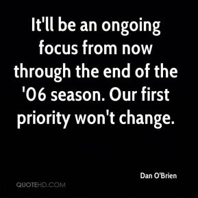 It'll be an ongoing focus from now through the end of the '06 season. Our first priority won't change.