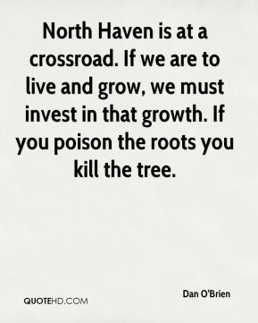 Dan O'Brien - North Haven is at a crossroad. If we are to live and grow, we must invest in that growth. If you poison the roots you kill the tree.