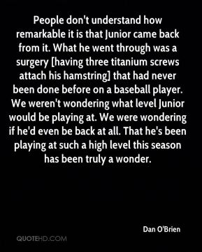 Dan O'Brien - People don't understand how remarkable it is that Junior came back from it. What he went through was a surgery [having three titanium screws attach his hamstring] that had never been done before on a baseball player. We weren't wondering what level Junior would be playing at. We were wondering if he'd even be back at all. That he's been playing at such a high level this season has been truly a wonder.