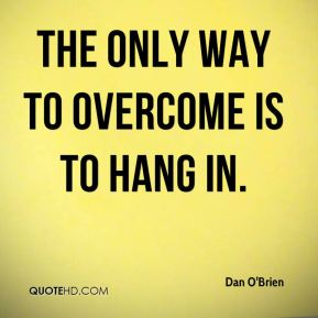 Dan O'Brien - The only way to overcome is to hang in.