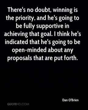 Dan O'Brien - There's no doubt, winning is the priority, and he's going to be fully supportive in achieving that goal. I think he's indicated that he's going to be open-minded about any proposals that are put forth.
