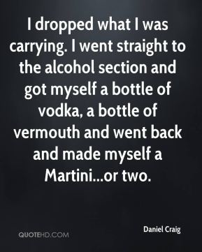Daniel Craig - I dropped what I was carrying. I went straight to the alcohol section and got myself a bottle of vodka, a bottle of vermouth and went back and made myself a Martini...or two.