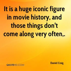 Daniel Craig - It is a huge iconic figure in movie history, and those things don't come along very often.