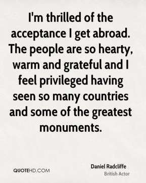 Daniel Radcliffe - I'm thrilled of the acceptance I get abroad. The people are so hearty, warm and grateful and I feel privileged having seen so many countries and some of the greatest monuments.