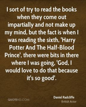 Daniel Radcliffe - I sort of try to read the books when they come out impartially and not make up my mind, but the fact is when I was reading the sixth, 'Harry Potter And The Half-Blood Prince', there were bits in there where I was going, 'God, I would love to do that because it's so good'.