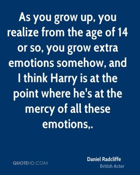 Daniel Radcliffe - As you grow up, you realize from the age of 14 or so, you grow extra emotions somehow, and I think Harry is at the point where he's at the mercy of all these emotions.
