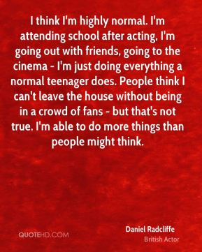 I think I'm highly normal. I'm attending school after acting, I'm going out with friends, going to the cinema - I'm just doing everything a normal teenager does. People think I can't leave the house without being in a crowd of fans - but that's not true. I'm able to do more things than people might think.