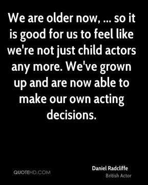 We are older now, ... so it is good for us to feel like we're not just child actors any more. We've grown up and are now able to make our own acting decisions.